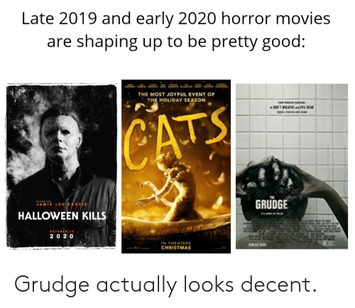 Jamie Lee Curtis: Late 2019 and early 2020 horror movies  are shaping up to be pretty good:  THE MOST JOYFUL EVENT OF  THE HOLIDAY SEASON  NTREAEILBEAD  CATS  GRUDGE  TARING  JAMIE LEE CURTIS  HALLOWEEN KILLS  i  OCTOBER 10  r in m  202 0  IN THEATERS  CNIL  CHRISTMAS Grudge actually looks decent.
