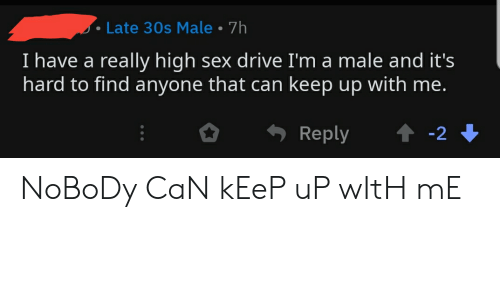 High Sex Drive: Late 30s Male 7h  I have a really high sex drive I'm a male and it's  hard to find anyone that can keep up with me.  t-2  Reply NoBoDy CaN kEeP uP wItH mE