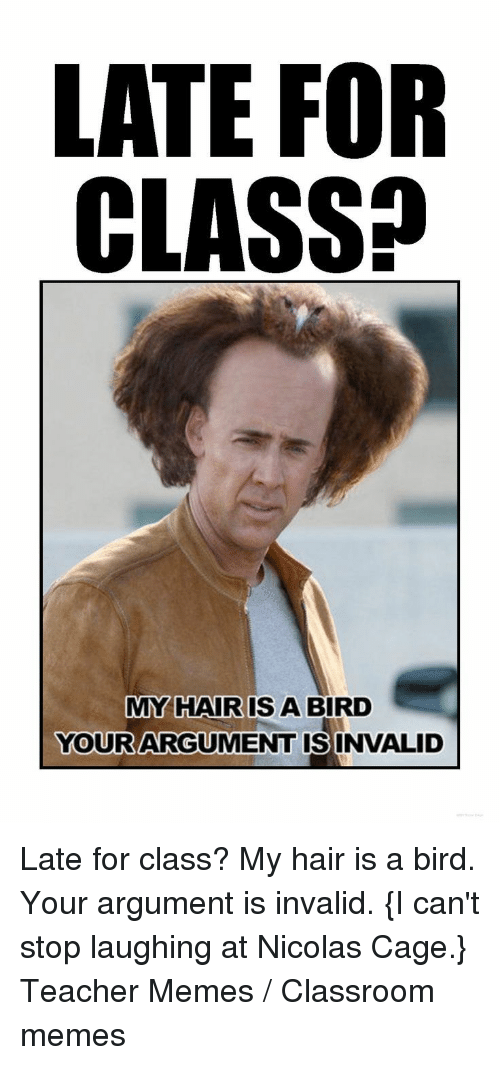 Argument Is Invalid: LATE FOR  CLASS?  MY HAIR IS A BIRD  YOURARGUMENT ISINVALID  0 Late for class? My hair is a bird. Your argument is invalid. {I can't stop laughing at Nicolas Cage.} Teacher Memes / Classroom memes