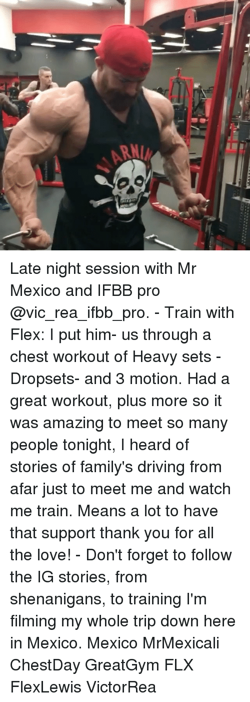 Driving, Flexing, and Love: Late night session with Mr Mexico and IFBB pro @vic_rea_ifbb_pro. - Train with Flex: I put him- us through a chest workout of Heavy sets - Dropsets- and 3 motion. Had a great workout, plus more so it was amazing to meet so many people tonight, I heard of stories of family's driving from afar just to meet me and watch me train. Means a lot to have that support thank you for all the love! - Don't forget to follow the IG stories, from shenanigans, to training I'm filming my whole trip down here in Mexico. Mexico MrMexicali ChestDay GreatGym FLX FlexLewis VictorRea