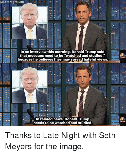 "seth meyers: @Late Night Seth  DR  In an interview this morning, Donald Trump said  that mosques need to be ""watched and studied,""  because he believes they may spread hateful views.  In related news, Donald Trump  needs to be watched and studied.  KHIIR  KHIR Thanks to Late Night with Seth Meyers for the image."
