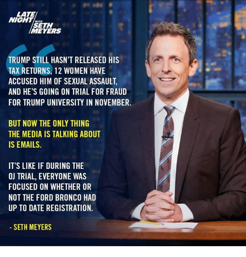 seth meyers: LATE  NIGHT  SETH  MEYERS  TRUMP STILL HASN'T RELEASED HIS  TAX RETURNS, 12 WOMEN HAVE  ACCUSED HIM OF SEXUAL ASSAULT  AND HE'S GOING ON TRIAL FOR FRAUD  FOR TRUMP UNIVERSITY IN NOVEMBER  BUT NOW THE ONLY THING  THE MEDIA IS TALKING ABOUT  IS EMAILS  IT'S LIKE IF DURING THE  OJ TRIAL, EVERYONE WAS  FOCUSED ON WHETHER OR  NOT THE FORD BRONCO HAD  UP TO DATE REGISTRATION.  SETH MEYERS