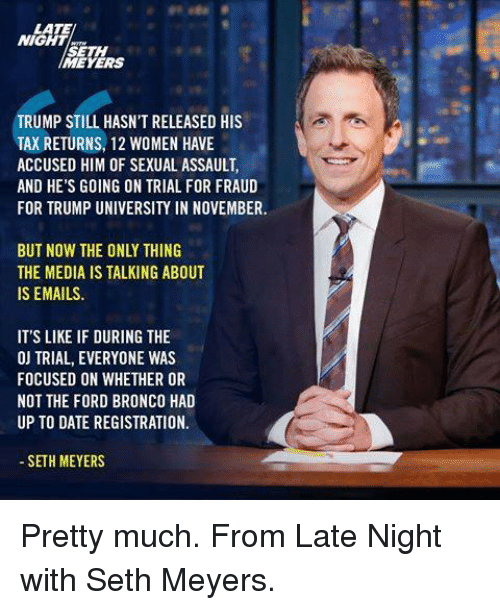 seth meyers: LATE  NIGHT  SETH  MEYERS  TRUMP STILL HASN'T RELEASED HIS  TAX RETURNS, 12 WOMEN HAVE  ACCUSED HIM OF SEXUAL ASSAULT,  AND HE'S GOING ON TRIAL FOR FRAUD  FOR TRUMP UNIVERSITY IN NOVEMBER.  BUT NOW THE ONLY THING  THE MEDIA IS TALKING ABOUT  IS EMAILS.  IT'S LIKE IF DURING THE  ON TRIAL, EVERYONE WAS  FOCUSED ON WHETHER OR  NOT THE FORD BRONCO HAD  UP TO DATE REGISTRATION.  SETH MEYERS Pretty much. From Late Night with Seth Meyers.