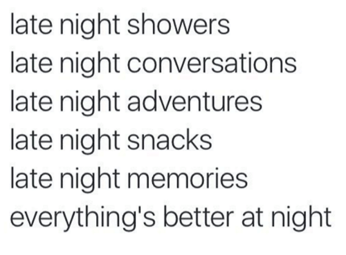 late night snacks: late night showers  late night conversations  late night adventures  late night snacks  late night memories  everything's better at night