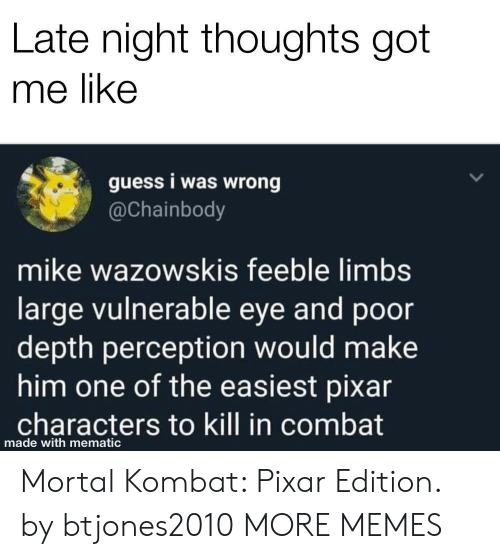 Mortal Kombat: Late night thoughts got  me like  guess i was wrong  @Chainbody  mike wazowskis feeble limbs  large vulnerable eye and poor  depth perception would make  him one of the easiest pixar  characters to kill in combat  made with mematic Mortal Kombat: Pixar Edition. by btjones2010 MORE MEMES