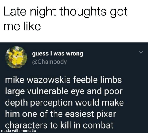 Pixar: Late night thoughts got  me like  guess i was wrong  @Chainbody  mike wazowskis feeble limbs  large vulnerable eye and poor  depth perception would make  him one of the easiest pixar  characters to kill in combat  made with mematic
