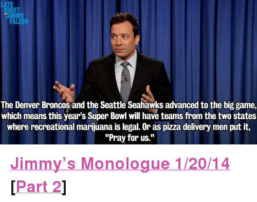 """the big game: LATE  NIGHT  UIMMY  FALLON  The Denver Broncos and the Seattle Seahawks advanced to the big game,  which means this year's Super Bowl will have teams from the two states  where recreational marijuana is legal. Or as pizza delivery men put it,  """"Pray for us."""" <p><a href=""""http://www.youtube.com/watch?v=xPg4yhcpdwM"""" target=""""_blank""""><strong>Jimmy&rsquo;s Monologue 1/20/14</strong></a></p> <p><strong>[<a href=""""http://www.youtube.com/watch?v=n9etjwsPf24"""" target=""""_blank"""">Part 2</a>]</strong></p>"""