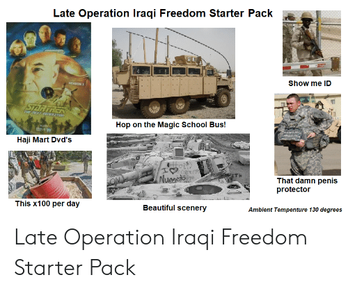 The Magic School Bus: Late Operation Iraqi Freedom Starter Pack  Show me ID  SEASON 2  STARTREK  THE DEXT EDER2TION  Hop on the Magic School Bus!  Haji Mart Dvd's  ITH  Nusgets e  That damn penis  protector  ON  This x100 per day  Beautiful scenery  Ambient Tempenture 130 degrees Late Operation Iraqi Freedom Starter Pack