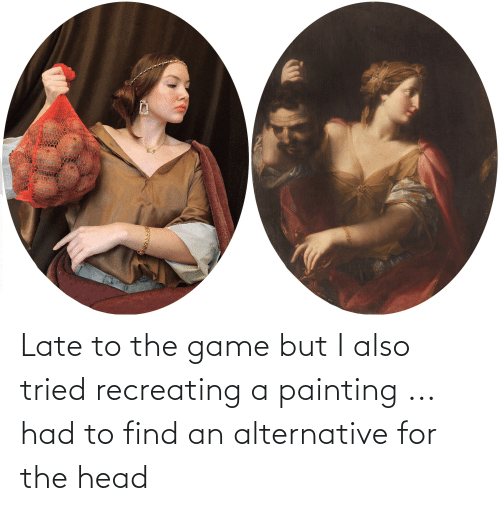 alternative: Late to the game but I also tried recreating a painting ... had to find an alternative for the head