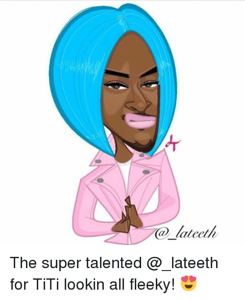 Memes, 🤖, and Super: lateeth The super talented @_lateeth for TiTi lookin all fleeky! 😍
