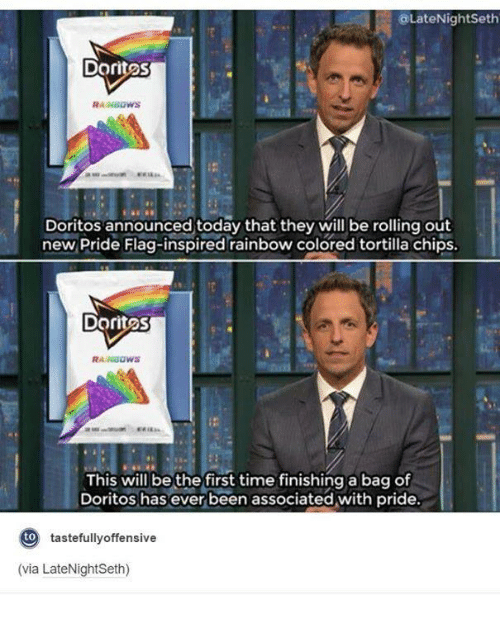 flags: LateNight Seth  Dorites  Doritos announced today that they will be rolling out  new Pride Flag-inspired rainbow colored tortilla chips.  Doritos  RAINBOWS  This will be the first time finishing a bag of  Doritos has ever been associated with pride.  to  tastefully offensive  (via LateNightSeth)