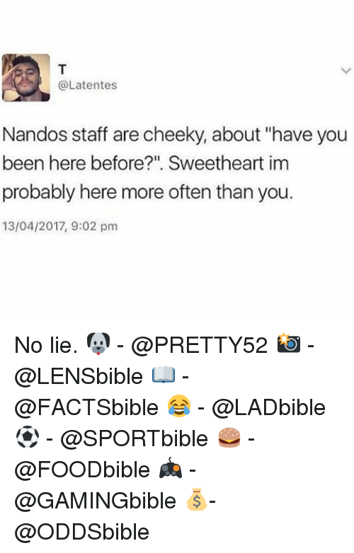 """Memes, No Lie, and Been: @Latentes  Nandos staff are cheeky, about """"have you  been here before?"""". Sweetheart im  probably here more often than you.  13/04/2017, 9:02 pm No lie. 🐶 - @PRETTY52 📸 - @LENSbible 📖 - @FACTSbible 😂 - @LADbible ⚽ - @SPORTbible 🍔 - @FOODbible 🎮 - @GAMINGbible 💰- @ODDSbible"""