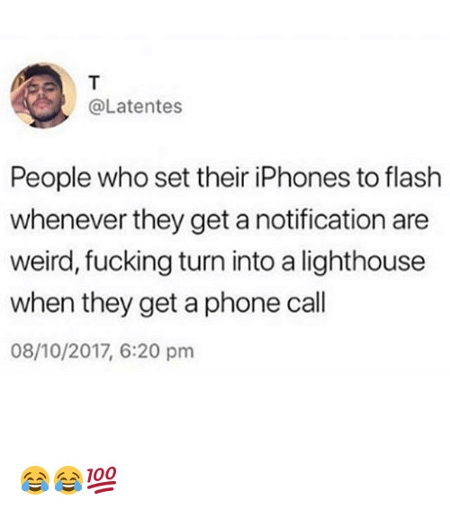 Fucking, Memes, and Phone: @Latentes  People who set their iPhones to flash  whenever they get a notification are  weird, fucking turn into a lighthouse  when they get a phone call  08/10/2017, 6:20 pm 😂😂💯