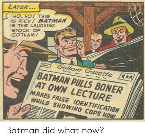 Gotham: LATER..  HO, HO! THIS  S RICH BATMAN  S THE LAUGHING  STOCK OF  GOTHAM!  Gotham Gazette  BATMAN PULLS BONER  AT OWN LECTURE  MAKES FALSE IDENTIFICATION  WHILE SHOWING COPS HOW Batman did what now?