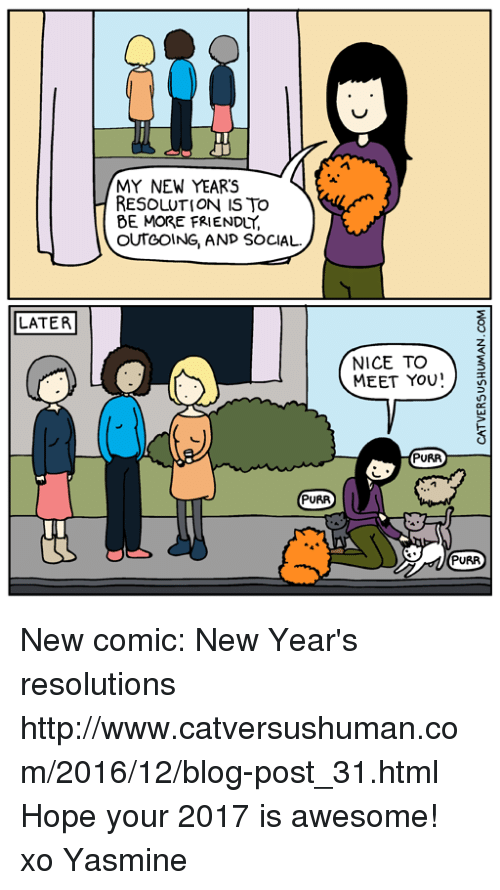 Memes, New Year's Resolutions, and Blog: LATER  MY NEW YEARS  RESOLUTION IS TO  BE MORE FRIENDLY.  OUTGOING AND SOCIAL.  PURR  NICE TO  MEET YOU  PURR  PURR New comic: New Year's resolutions  http://www.catversushuman.com/2016/12/blog-post_31.html  Hope your 2017 is awesome!  xo Yasmine