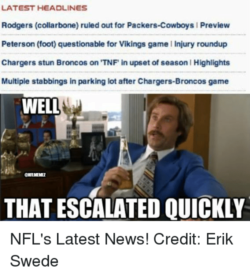 swede: LATEST HEADLINES  Rodgers (collarbone) ruled out for Packers-Cowboys l Preview  Peterson (foot) questionable for Vikings game l Injury roundup  Chargers stun Broncos on TNF in upset of season l Highlights  Multiple stabbings in parking lot after Chargers-Broncos game  WELL  CHAMEMEL  THAT ESCALATED QUICKLY NFL's Latest News! Credit: Erik Swede