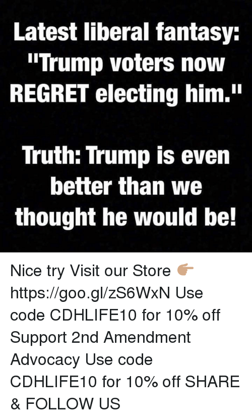 """Trump Voters: Latest liberal fantasy:  """"Trump voters now  REGRET electing him.""""  Truth: Trump is even  better than we  thought he would be! Nice try  Visit our Store 👉🏽 https://goo.gl/zS6WxN Use code CDHLIFE10 for 10% off Support 2nd Amendment Advocacy Use code CDHLIFE10 for 10% off  SHARE & FOLLOW US"""