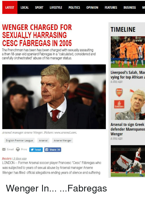 """English Premier League: LATEST LOCAL SPORT LIFESTYLE POLITICS OPINION FEATURES BUSINESS M  WENGER CHARGED FOR  SEXUALLY HARRASING  TIMELINE  CESC FABREGAS IN 2005  The Frenchman has been has been charged with sexually assaulting  a then 18-year-old spaniard Fabregas in a """"calculated, considered and  carefully orchestrated"""" abuse of his manager status.  Liverpool's Salah, Mar  vying for top Africana  a day ago  Arsenal to sign Greek  defender Mavropanos  Wenger  a day ago  Arsenal manager Arsene Wenger. Picture: www.arsenal.com  English Premier League ArenArsene Wenger  Email  Print  y Twe  Share 30  Reuters 13 days aso  LONDON- Former Arsenal soccer player Francesc 'Cesc' Fàbregas who  was subjected to years of sexual abuse by Arsenal manager Arsene  Wenger has filed official allegations ending years of silence and suffering"""