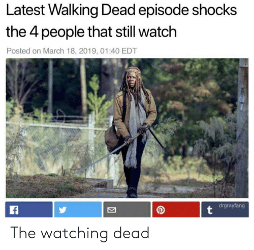 Walking Dead: Latest Walking Dead episode shocks  the 4 people that still watch  Posted on March 18, 2019, 01:40 EDT  2/  drgrayfang The watching dead