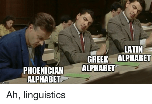 linguistics: LATIN  GREEK ALPHABET  PHOENICIAN ALPHABET  ALPHABET  imgflip.com Ah, linguistics