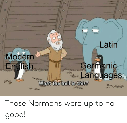 Up To No Good: Latin  Modern  German  Languages  hell is this?  What the Those Normans were up to no good!