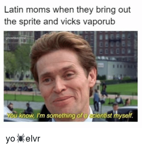 vicks: Latin moms when they bring out  the sprite and vicks vaporub  ghostlikecrime  u know, I'm something of a scientist myself. yo🕷️elvr