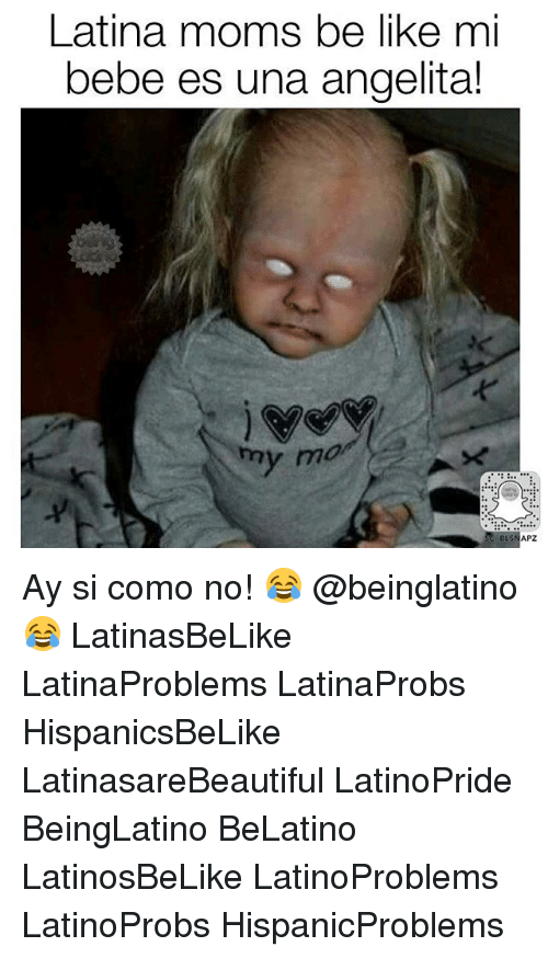 Moms Be Like: Latina moms be like mi  bebe es una angelita!  my mo  BLSNAPZ Ay si como no! 😂 @beinglatino😂 LatinasBeLike LatinaProblems LatinaProbs HispanicsBeLike LatinasareBeautiful LatinoPride BeingLatino BeLatino LatinosBeLike LatinoProblems LatinoProbs HispanicProblems