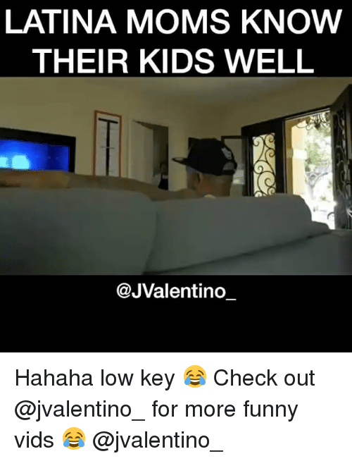 Funny, Low Key, and Memes: LATINA MOMS KNOW  THEIR KIDS WELL  @JValentino Hahaha low key 😂 Check out @jvalentino_ for more funny vids 😂 @jvalentino_