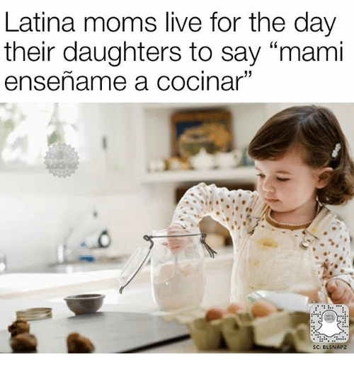 "Memes, Moms, and Live: Latina moms live for the day  their daughters to say ""mami  ensename a cocinar""  SC: BLSNAPZ"
