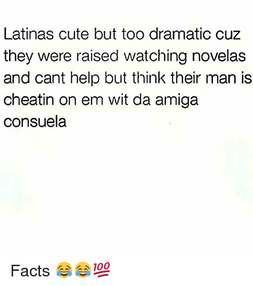 Cute, Facts, and Funny: Latinas cute but too dramatic cuz  they were raised watching novelas  and cant help but think their man is  cheatin on em wit da amiga  Consuela Facts 😂😂💯