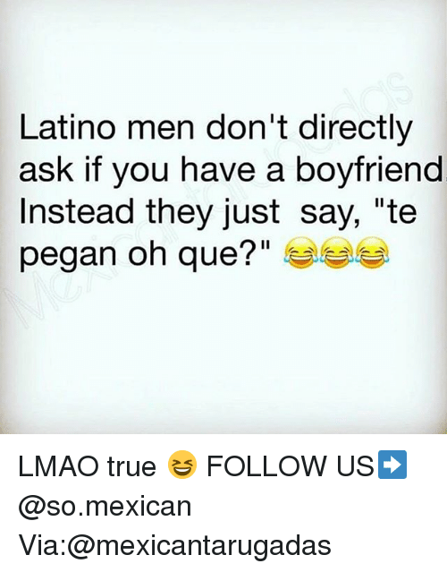 "Lmao, Memes, and True: Latino men don't directly  ask if you have a boyfriend  Instead they just say, ""te  pegan oh que?"" LMAO true 😆 FOLLOW US➡️ @so.mexican Via:@mexicantarugadas"