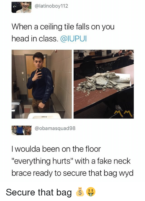 "floored: @latinoboy112  When a ceiling tile falls on you  head in class. @IUPUI  @obamasquad98  I woulda been on the floor  ""everything hurts"" with a fake neck  brace ready to secure that bag wyd Secure that bag 💰🤑"