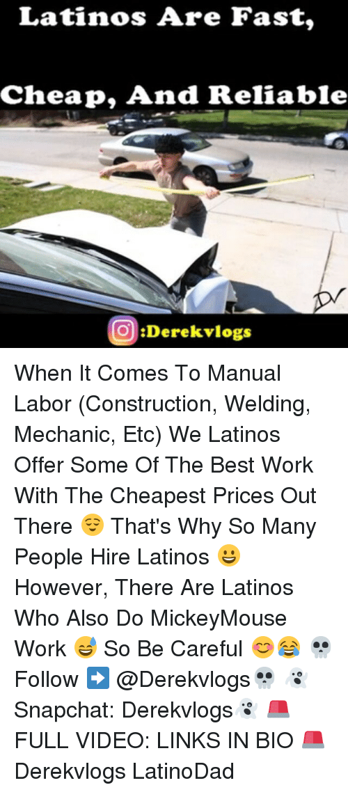Latinos, Memes, and Work: Latinos Are Fast,  Cheap And Reliable  O Derek vlogs When It Comes To Manual Labor (Construction, Welding, Mechanic, Etc) We Latinos Offer Some Of The Best Work With The Cheapest Prices Out There 😌 That's Why So Many People Hire Latinos 😀 However, There Are Latinos Who Also Do MickeyMouse Work 😅 So Be Careful 😊😂 💀Follow ➡ @Derekvlogs💀 👻Snapchat: Derekvlogs👻 🚨FULL VIDEO: LINKS IN BIO 🚨 Derekvlogs LatinoDad