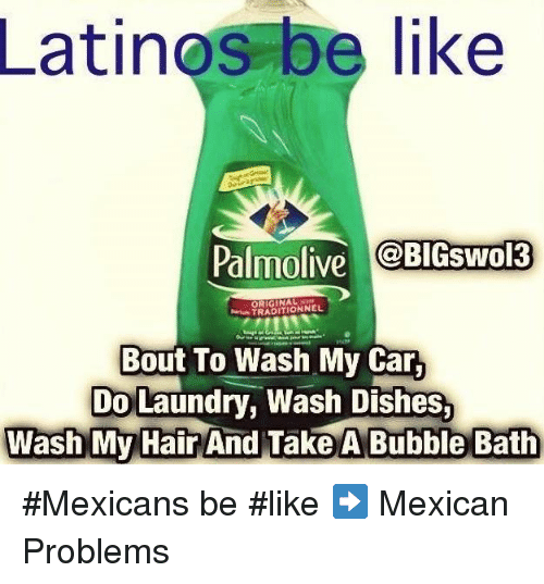 Mexicans Be Like: Latinos be like  Palmolive  BIGSwol3  TRADITIONNEL  Bout To Wash My Car,  Do Laundry, Wash Dishes.  Wash My Hair  And Take A Bubble Bath #Mexicans be #like ➡ Mexican Problems