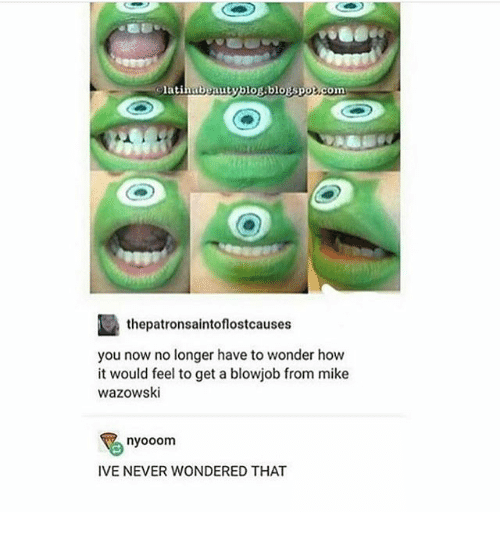 Blowjob, Ironic, and Never: latinubpautvblor blouspor.com  thepatronsaintoflostcauses  you now no longer have to wonder how  it would feel to get a blowjob from mike  wazowski  nyooom  IVE NEVER WONDERED THAT