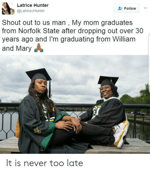 Over 30: Latrice Hunter  @LatriceJHunter  Follow  Shout out to us man , My mom graduates  from Norfolk State after dropping out over 30  years ago and lI'm graduating from William  and Mary  li It is never too late