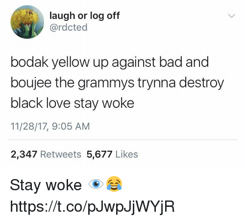 Boujee: laugh or log off  @rdcted  bodak yellow up against bad and  boujee the grammys trynna destroy  black love stay woke  11/28/17, 9:05 AM  2,347 Retweets 5,677 Likes Stay woke 👁😂 https://t.co/pJwpJjWYjR