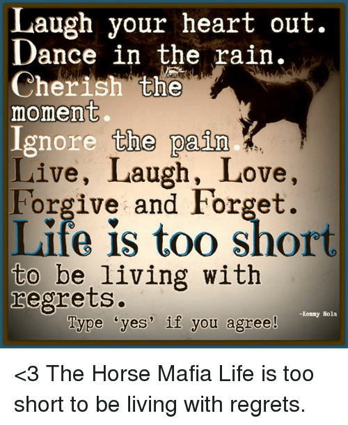 dancing in the rain: Laugh your heart out.  Dance in the rain.  Cherish the  moment  Ignore the pain  Live, Laugh, Love,  Forgive and Forget.  Life is too short  to be living with  regrets  -Kenny Nola  Type dyes' if you agree! <3 The Horse Mafia  Life is too short to be living with regrets.