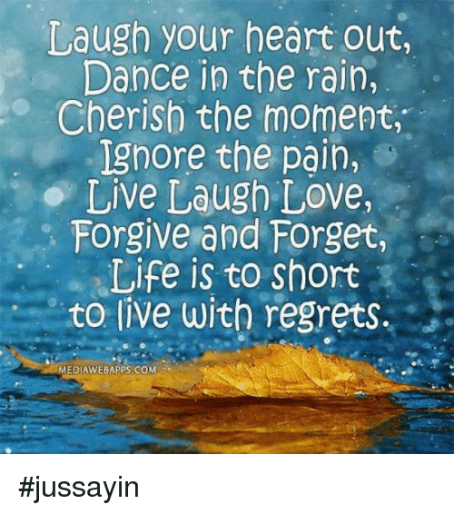 dancing in the rain: Laugh your heart out,  Dance in the rain,  Cherish the moment,  Ignore the pain,  Live Laugh Love,  Forgive and Forget,  Life is to Short  to live with regrets.  MEDIAWEBAPPS COM #jussayin