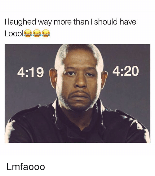 Funny, 4 20, and More: laughed way more than should have  4:19  4:20 Lmfaooo