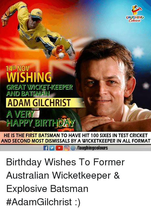 Anaconda, Birthday, and Cricket: LAUGHING  14th NOV  WISHING  GREAT VVICKET-KEEPER  AND BATSMAN  ADAM GILCHRIST  A VERY  HAPPY BIRTHHDAY  ㄇㄏ  HE IS THE FIRST BATSMAN TO HAVE HIT 100 SIXES IN TEST CRICKET  AND SECOND MOST DISMISSALS BY A WVICKETKEEPER IN ALL FORMAT Birthday Wishes To Former Australian Wicketkeeper & Explosive Batsman #AdamGilchrist  :)