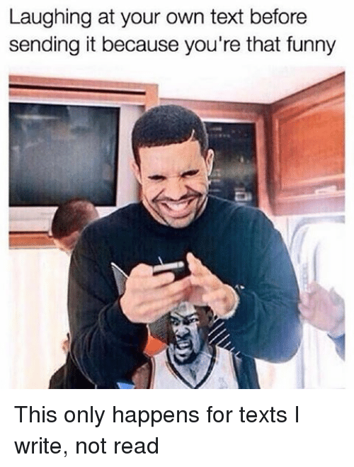 Girl Memes, Laugh-At, and Laughing-At: Laughing at your own text before  sending it because you're that funny This only happens for texts I write, not read