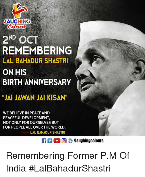 "India, World, and Peace: LAUGHING  Colours  2ND OCT  REMEMBERING  LAL BAHADUR SHASTRI  ON HIS  BIRTH ANNIVERSARY  ""JAI JAWAN JAI KISAN""  WE BELIEVE IN PEACE AND  PEACEFUL DEVELOPMENT,  NOT ONLY FOR OURSELVES BUT  FOR PEOPLE ALL OVER THE WORLD.  LAL BAHADUR SHASTR  M。回G /laughingcolours Remembering Former P.M Of India #LalBahadurShastri"