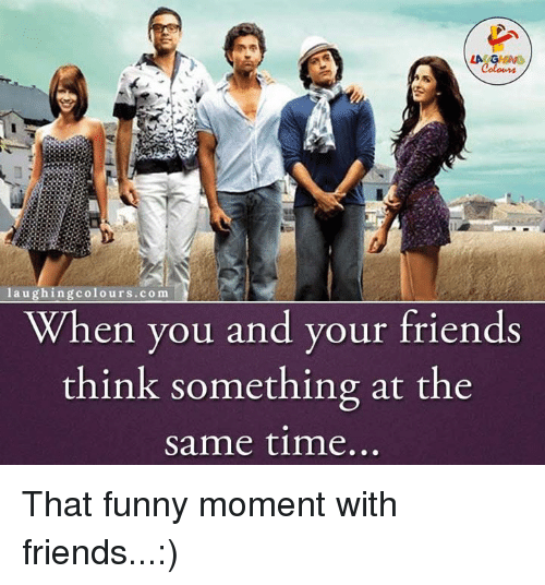 Funny Moment: laughing colours co m  When you and your friends  think something at the  same time... That funny moment with friends...:)