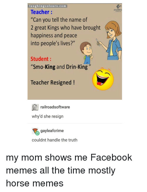"""Facebook Memes: laughing colours.com  Teacher  """"Can you tell the name of  2 great Kings who have brought  happiness and peace  into people's lives?""""  Student  """"Smo-King and Drin-King  Teacher Resigned  railroadsoftware  why d she resign  gayleafcrime  couldnt handle the truth my mom shows me Facebook memes all the time mostly horse memes"""