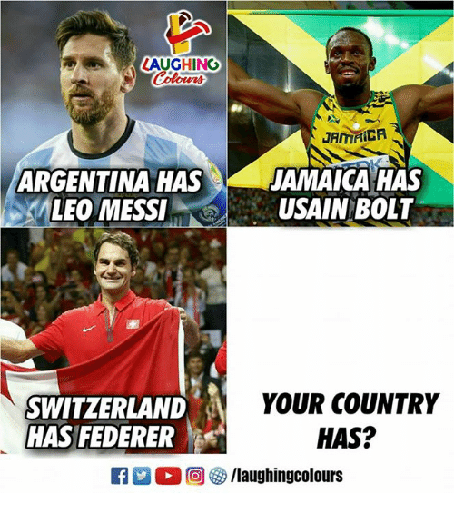 federer: LAUGHING  Colours  JAMAICA  ARGENTINA HAS  JAMAICA HAS  LEO MESSIUSAIN BOLT  SWITZERLAND  HAS FEDERER  YOUR COUNTRY  HAS?  R 2 O (回參/laughingcolours
