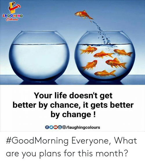 Indianpeoplefacebook: LAUGHING  Colowrs  Your life doesn't get  better by chance, it gets better  by change!  oo0/laughingcolours #GoodMorning Everyone,  What are you plans for this month?