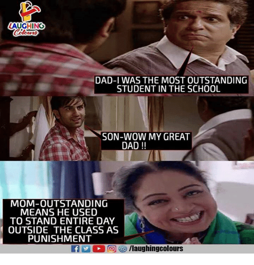 Dad, Wow, and Indianpeoplefacebook: LAUGHING  DAD-I WAS THE MOST OUTSTANDING  STUDENT IN THE SCHOOU  SON-WOW MY GREAT  DAD!!  MOM-OUTSTANDING  MEANS HE USED  TO STAND ENTIRE DAY  OUTSIDE THE CLASS AS  PUNISHMENT